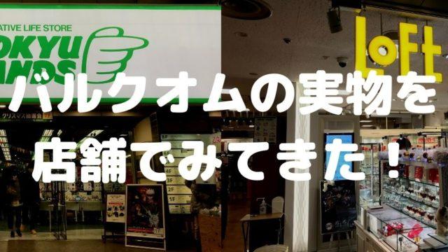 バルクオムの販売(取扱)店舗はLoftとハンズ。店舗に行って実物・価格もチェックしてみた!