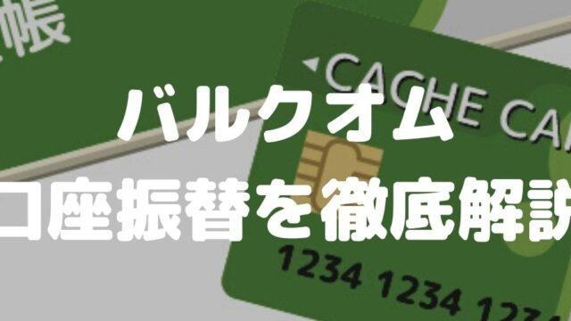 バルクオムは口座振替で支払える!登録方法、手数料、引き落とし日まで徹底解説します!