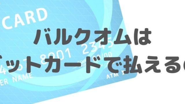 バルクオムで「デビットカード」は使えるの?!もちろんOK!支払い方法や購入の流れを徹底解説!