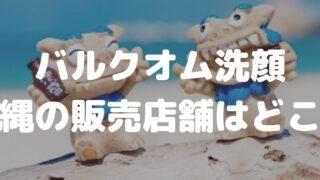 バルクオムの沖縄の販売店舗はどこ?注意:購入前に知らないと損すること