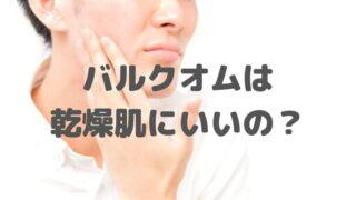 バルクオムの洗顔って【男の乾燥肌】に効果があるのか!?購入して実験してみた!