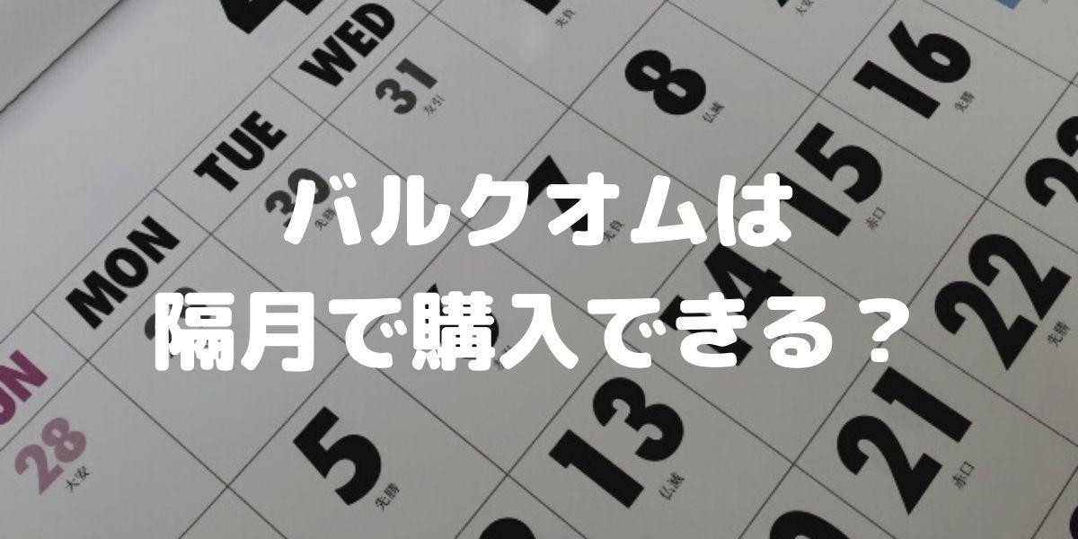 バルクオムの定期コースは隔月 (2ヶ月に1回購入) に変更できるの?